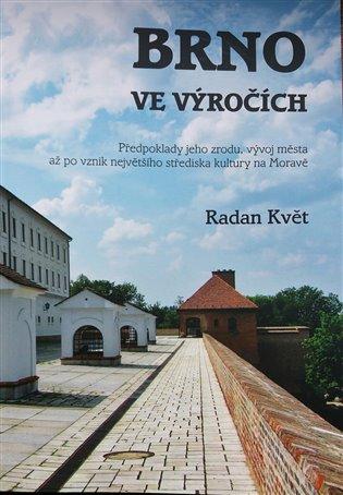 Brno ve výročích:Předpoklady jeho zrodu, vývoj města až po vznik největšího střediska kultury na Moravě - Radan Květ | Booksquad.ink