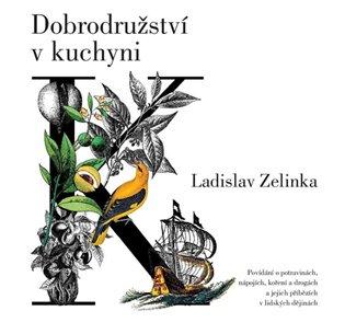 Dobrodružství v kuchyni:Povídání o potravinách, nápojích, koření a drogách a jejich příbězích v lidských dějinách - Ladislav Zelinka | Booksquad.ink