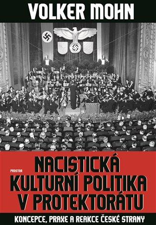 Nacistická kulturní politika v Protektorátu:Koncepce, praxe a reakce české strany - Volker Mohn | Booksquad.ink