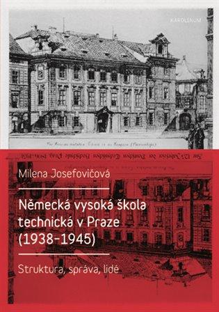 Německá vysoká škola technická v Praze (1938 - 1945):Struktura, správa, lidé - Milena Josefovičová | Booksquad.ink