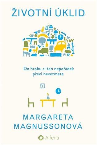 Životní úklid:Do hrobu si ten nepořádek přeci nevezmete - Margareta Magnussonová | Booksquad.ink