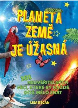 Planeta země je úžasná!. 101 Neuvěřitelných věcí, které by každé dítě mělo znát - Lisa Regan