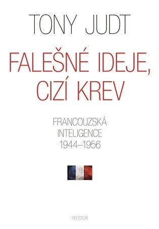 Falešné ideje, cizí krev:Francouzská inteligence 1944–1956 - Tony Judt | Booksquad.ink