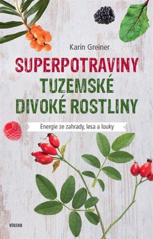 Superpotraviny - Tuzemské divoké rostliny:Energie ze zahrady, lesa a louky - Karin Greinerová | Booksquad.ink