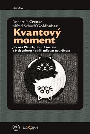 Kvantový moment:Jak nás Planck, Bohr, Einstein a Heisenberg naučili milovat neurčitost - Robert P. Crease, | Booksquad.ink