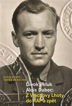 Obálka titulu Divoký kluk Alois Dubec: Z Vlachovy Lhoty do RAF a zpět