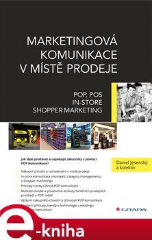 Marketingová komunikace v místě prodeje. POP, POS, In-store, Shopper Marketing - Daniel Jesenský e-kniha