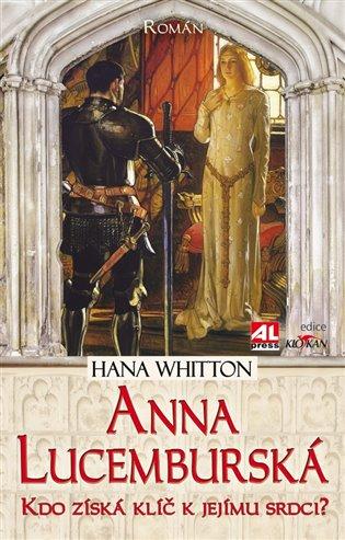 Anna Lucemburská:Kdo získá klíč k jejímu srdci? - Hana Whitton | Booksquad.ink