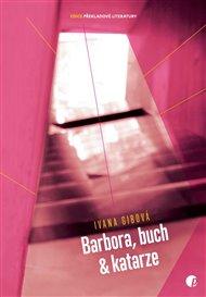 Jak říká sama autorka, slovenská spisovatelka Ivana Gibová: když chceš vidět věci, jak doopravdy jsou a správně je pojmenovat, tak je přežeň, zhyperbolizuj. Možná proto naložila na hrdinku své třetí knihy (v češtině první) takový shluk ničivých situací. Barbora, buch a katarze je kniha energická a jazykově expresivní. Barbora v ní má minimálně dvě já, těžkostem není konec a buch je všemohoucím pozorovatelem a vypravěčem.