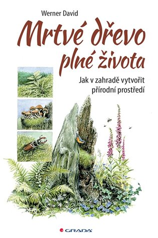 Mrtvé dřevo plné života:Jak v zahradě vytvořit přírodní prostředí - David Werner | Booksquad.ink