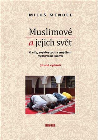 Muslimové a jejich svět:O víře, zvyklostech a smýšlení vyznavačů islámu - Miloš Mendel | Booksquad.ink