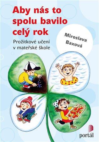 Aby nás to spolu bavilo celý rok:Prožitkové učení v mateřské škole - Miroslava Baxová | Booksquad.ink