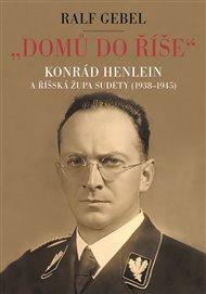 'Domů do říše'. Konrád Henlein a říšská župa Sudety (1938-1945)
