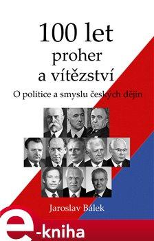 Obálka titulu 100 let proher a vítězství - O politice a smyslu českých dějin