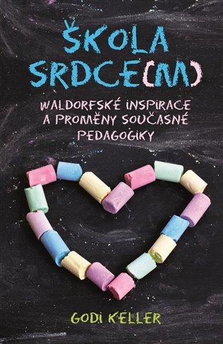 Škola srdce(m):Waldorfské inspirace a proměny současné pedagogiky - Godi Keller   Booksquad.ink