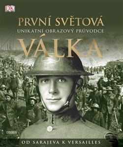 Obálka titulu První světová válka: Unikátní obrazový průvodce od Sarajeva k Versailles