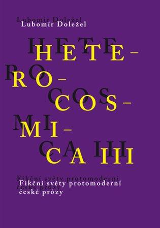 Heterocosmica III.:Fikční světy protomoderní české prózy - Lubomír Doležel | Booksquad.ink