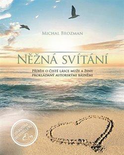 Něžná svítání. Příběh o čisté lásce muže a ženy prokládaný autorskými básněmi - Michal Brozman