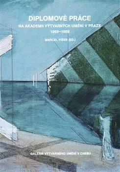 Obálka titulu Diplomové práce na Akademii výtvarných umění v Praze 1969-1989