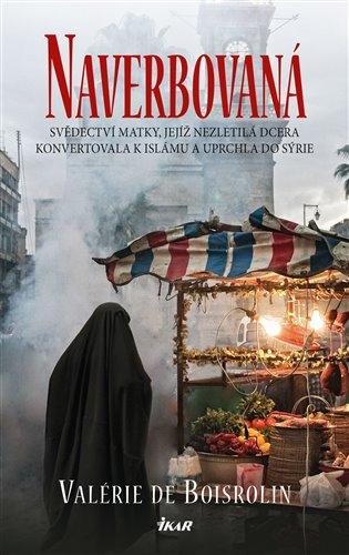 Naverbovaná:Svědectví matky, jejíž nezletilá dcera konvertovala k islámu a uprchla do Sýrie - Valérie de Boisrolin | Booksquad.ink