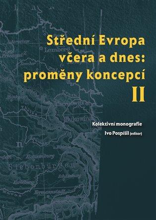 Střední Evropa včera a dnes: proměny koncepcí II - Ivo Pospíšil (ed.), | Booksquad.ink