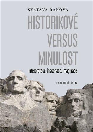 Historikové versus minulost:Interpretace, inscenace, imaginace - Svatava Raková | Booksquad.ink