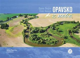 Opavsko z nebe / Opava Region From Heaven - Milan Paprčka, | Booksquad.ink