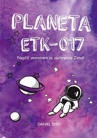 Planeta ETK-017:Napříč vesmírem za záchranou Země - Daniel Šmíd | Booksquad.ink