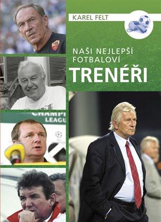 Naši nejlepší fotbaloví trenéři - Karel Felt | Booksquad.ink