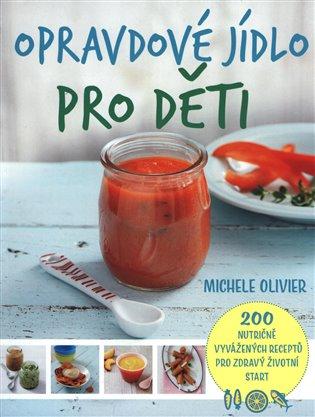 Opravdové jídlo pro děti:200 nutričně vyvážených receptů pro zdravý životní start - Michele Olivier | Booksquad.ink