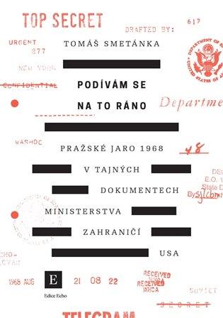 Podívám se na to ráno:Pražské jaro 1968 v tajných dokumentech ministerstva zahraničí USA - Tomáš Smetánka | Booksquad.ink