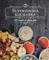 SUPERZDRAVÁ KUCHAŘKA - 50 RECEPTŮ NA ZDR