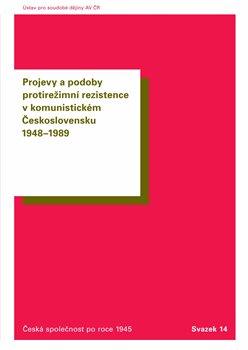 Obálka titulu Projevy a podoby protirežimní rezistence v komunistickém Československu 1948–1989