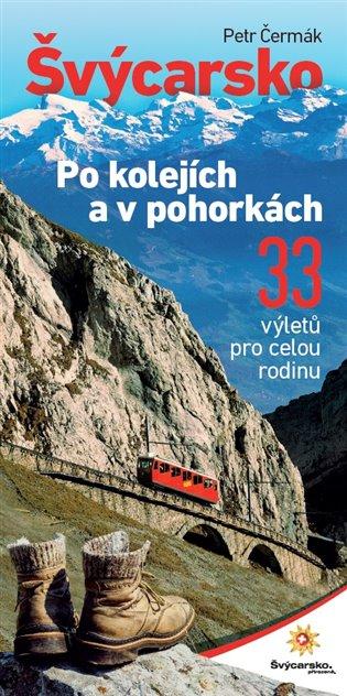 Švýcarsko po kolejích a v pohorkách:33 výletů pro celou rodinu - Petr Čermák | Booksquad.ink