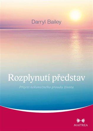 Rozplynutí představ:Přijetí nekonečného proudu života - Darryl Bailey | Booksquad.ink