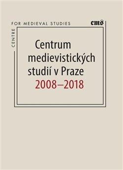 Obálka titulu Centrum medievistických studií v Praze 2008 – 2018