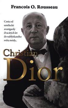 Christian Dior. Cesta od umělecké avantgardy dvacátých let do nablýskaného světa módy... - Francois-Olivier Rousseau