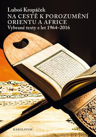 Na cestě k porozumění Orientu a Africe:Vybrané texty z let 1964-2016 - Luboš Kropáček | Booksquad.ink