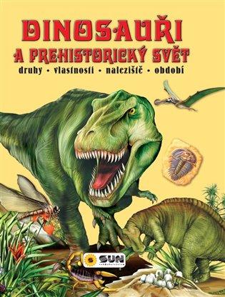 Dinosauři a prehistorický svět:druhy - vlastnosti - naleziště - oddobí - Francisco Arredondo | Booksquad.ink