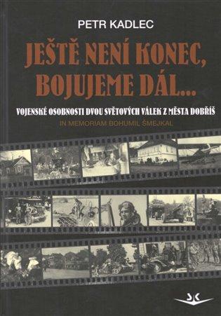 Ještě není konec, bojujeme dál ...:Vojenské osobnosti dvou světových válek z města Dobříš - Petr Kadlec   Booksquad.ink