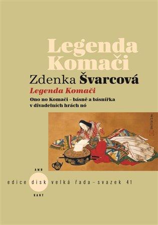 Legenda Komači:Ono no Komači – básně a básnířka v divadelních hrách nó - Zdenka Švarcová | Booksquad.ink