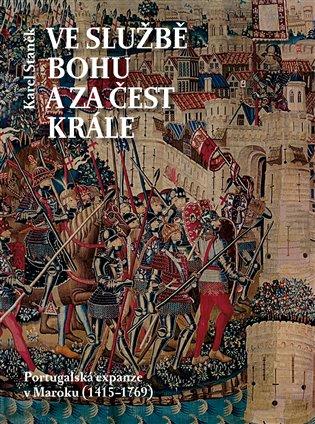 Ve službě Bohu a za čest krále:Portugalská expanze v Maroku (1415-1769) - Karel Staněk | Booksquad.ink