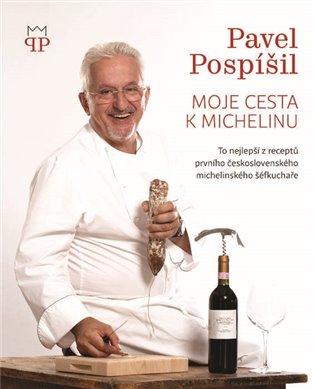 Moje cesta k Michelinu:To nejlepší z receptů prvního československého michelinského šéfkuchaře - Pavel Pospíšil | Booksquad.ink