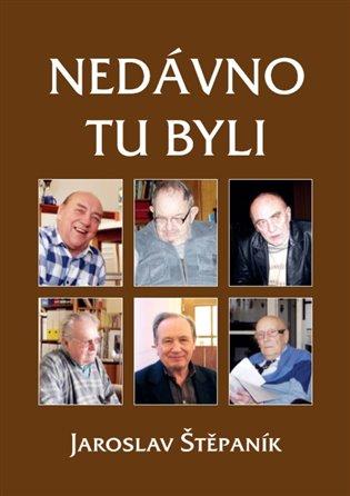 Nedávno tu byli:Portréty osobností z jedné výrazné generace - Jaroslav Štěpaník | Booksquad.ink