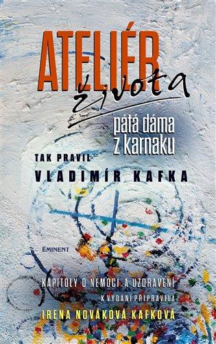 Ateliér života - pátá dáma z karnaku:Tak pravil Vladimír Kafka - Irena Nováková Kafková | Booksquad.ink