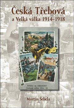 Obálka titulu Česká Třebová a Velká válka 1914 - 1918