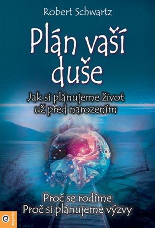 Plán Vaší duše:Jak si plánujeme život už před narozením - Robert Schwartz | Booksquad.ink