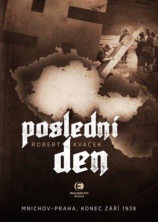Poslední den:Mnichov – Praha, 1938 - Robert Kvaček | Booksquad.ink