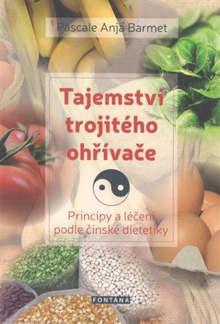 Tajemství trojitého ohřívače:Principy a léčení podle čínské dietetiky - Pascale Anja Barmet | Booksquad.ink