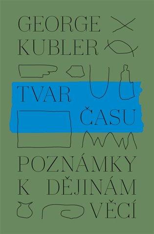 Tvar času:Poznámky k dějinám věcí - George Kubler | Booksquad.ink